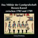 Ortenburg, Georg: Das Militär der Landgrafschaft Hessen-Kassel zwischen 1783